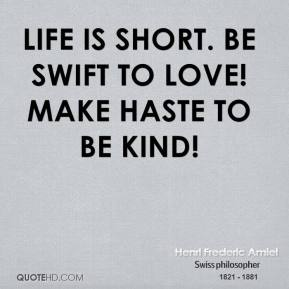 Henri Frederic Amiel - Life is short. Be swift to love! Make haste to be kind!
