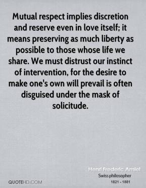 Henri Frederic Amiel - Mutual respect implies discretion and reserve even in love itself; it means preserving as much liberty as possible to those whose life we share. We must distrust our instinct of intervention, for the desire to make one's own will prevail is often disguised under the mask of solicitude.