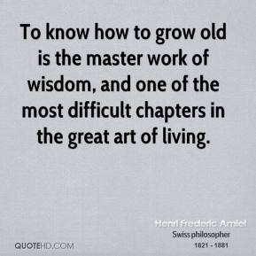 Henri Frederic Amiel - To know how to grow old is the master work of wisdom, and one of the most difficult chapters in the great art of living.