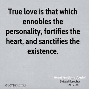 Henri Frederic Amiel - True love is that which ennobles the personality, fortifies the heart, and sanctifies the existence.