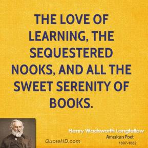 Henry Wadsworth Longfellow - The love of learning, the sequestered nooks, And all the sweet serenity of books.