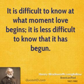 Henry Wadsworth Longfellow - It is difficult to know at what moment love begins; it is less difficult to know that it has begun.