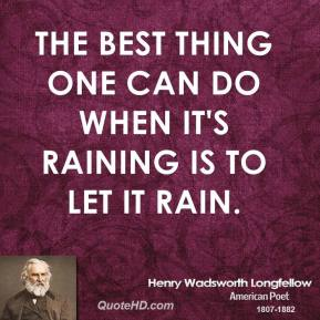 The best thing one can do when it's raining is to let it rain.