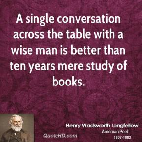 Henry Wadsworth Longfellow - A single conversation across the table with a wise man is better than ten years mere study of books.