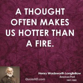 A thought often makes us hotter than a fire.