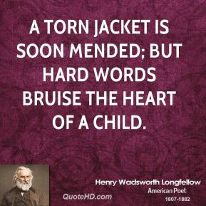 Henry Wadsworth Longfellow - A torn jacket is soon mended; but hard words bruise the heart of a child.