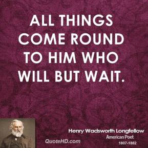 Henry Wadsworth Longfellow - All things come round to him who will but wait.