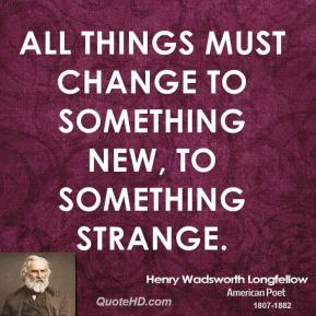 Henry Wadsworth Longfellow - All things must change to something new, to something strange.