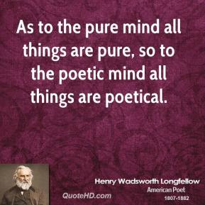 As to the pure mind all things are pure, so to the poetic mind all things are poetical.