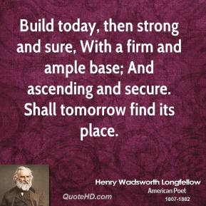 Build today, then strong and sure, With a firm and ample base; And ascending and secure. Shall tomorrow find its place.