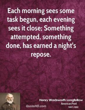 Each morning sees some task begun, each evening sees it close; Something attempted, something done, has earned a night's repose.