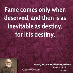Henry Wadsworth Longfellow - Fame comes only when deserved, and then is as inevitable as destiny, for it is destiny.