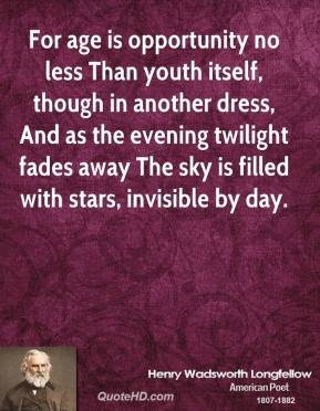 Henry Wadsworth Longfellow - For age is opportunity no less Than youth itself, though in another dress, And as the evening twilight fades away The sky is filled with stars, invisible by day.