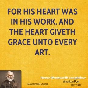 For his heart was in his work, and the heart giveth grace unto every art.