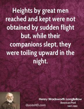 Henry Wadsworth Longfellow - Heights by great men reached and kept were not obtained by sudden flight but, while their companions slept, they were toiling upward in the night.