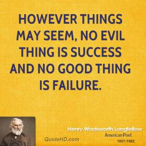 However things may seem, no evil thing is success and no good thing is failure.