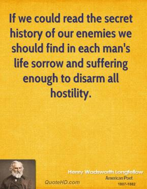 If we could read the secret history of our enemies we should find in each man's life sorrow and suffering enough to disarm all hostility.