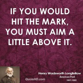 Henry Wadsworth Longfellow - If you would hit the mark, you must aim a little above it.