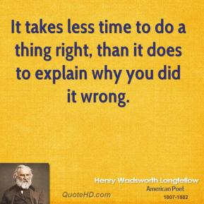 Henry Wadsworth Longfellow - It takes less time to do a thing right, than it does to explain why you did it wrong.