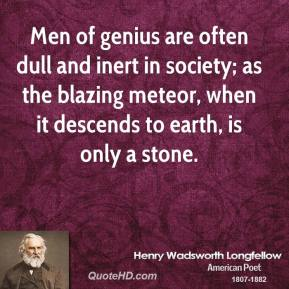 Henry Wadsworth Longfellow - Men of genius are often dull and inert in society; as the blazing meteor, when it descends to earth, is only a stone.