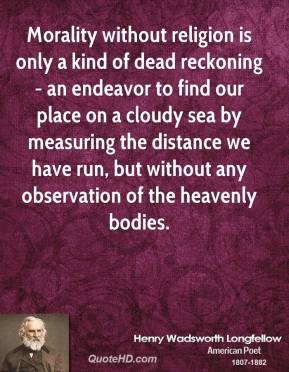 Henry Wadsworth Longfellow - Morality without religion is only a kind of dead reckoning - an endeavor to find our place on a cloudy sea by measuring the distance we have run, but without any observation of the heavenly bodies.