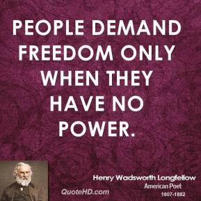 Henry Wadsworth Longfellow - People demand freedom only when they have no power.