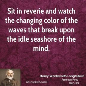 Henry Wadsworth Longfellow - Sit in reverie and watch the changing color of the waves that break upon the idle seashore of the mind.