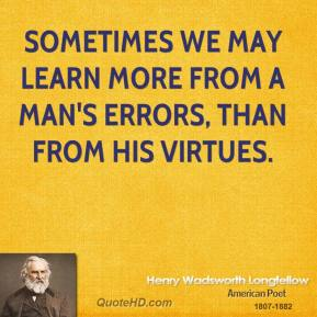Henry Wadsworth Longfellow - Sometimes we may learn more from a man's errors, than from his virtues.