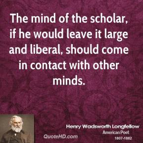 The mind of the scholar, if he would leave it large and liberal, should come in contact with other minds.