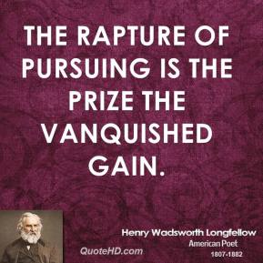 Henry Wadsworth Longfellow - The rapture of pursuing is the prize the vanquished gain.