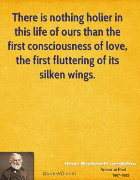 There is nothing holier in this life of ours than the first consciousness of love, the first fluttering of its silken wings.