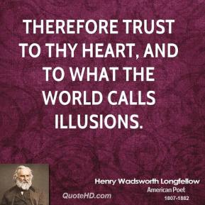 Therefore trust to thy heart, and to what the world calls illusions.