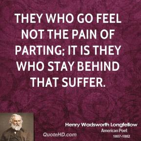 They who go Feel not the pain of parting; it is they Who stay behind that suffer.