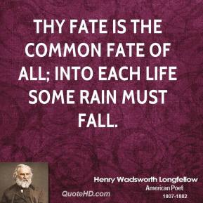 Thy fate is the common fate of all; Into each life some rain must fall.