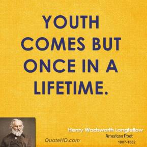 Youth comes but once in a lifetime.