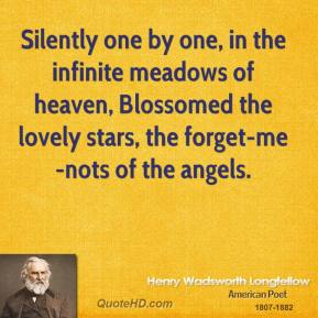 Henry Wadsworth Longfellow - Silently one by one, in the infinite meadows of heaven, Blossomed the lovely stars, the forget-me-nots of the angels.