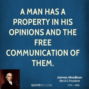 James Madison - A man has a property in his opinions and the free communication of them.