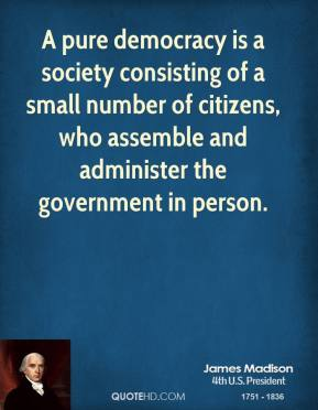 James Madison - A pure democracy is a society consisting of a small number of citizens, who assemble and administer the government in person.
