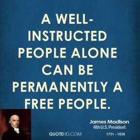 James Madison - A well-instructed people alone can be permanently a free people.