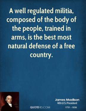 A well regulated militia, composed of the body of the people, trained in arms, is the best most natural defense of a free country.