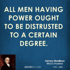 James Madison - All men having power ought to be distrusted to a certain degree.