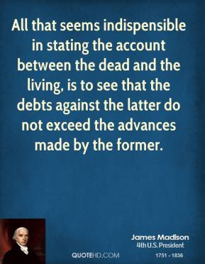 James Madison - All that seems indispensible in stating the account between the dead and the living, is to see that the debts against the latter do not exceed the advances made by the former.