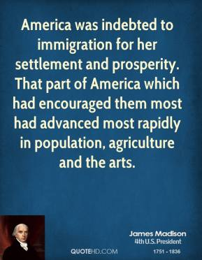 James Madison - America was indebted to immigration for her settlement and prosperity. That part of America which had encouraged them most had advanced most rapidly in population, agriculture and the arts.