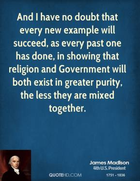 James Madison - And I have no doubt that every new example will succeed, as every past one has done, in showing that religion and Government will both exist in greater purity, the less they are mixed together.