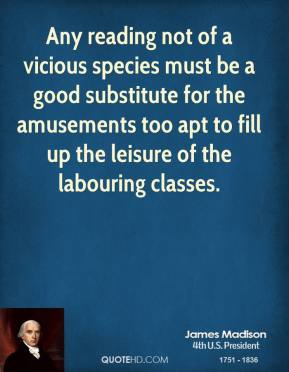 James Madison - Any reading not of a vicious species must be a good substitute for the amusements too apt to fill up the leisure of the labouring classes.