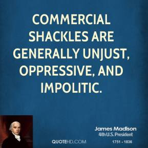 James Madison - Commercial shackles are generally unjust, oppressive, and impolitic.