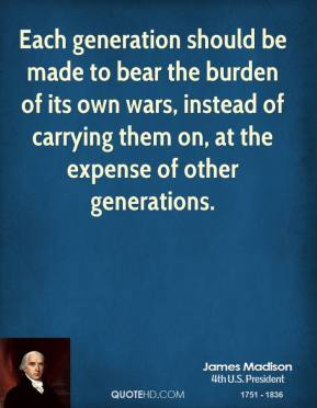 Each generation should be made to bear the burden of its own wars, instead of carrying them on, at the expense of other generations.