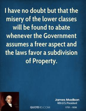 James Madison - I have no doubt but that the misery of the lower classes will be found to abate whenever the Government assumes a freer aspect and the laws favor a subdivision of Property.