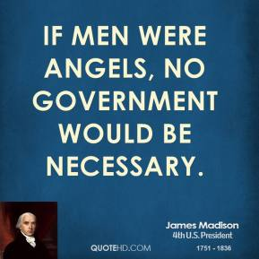 James Madison - If men were angels, no government would be necessary.