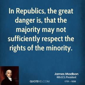 In Republics, the great danger is, that the majority may not sufficiently respect the rights of the minority.